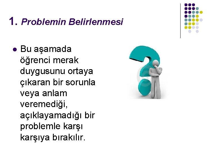 1. Problemin Belirlenmesi l Bu aşamada öğrenci merak duygusunu ortaya çıkaran bir sorunla veya