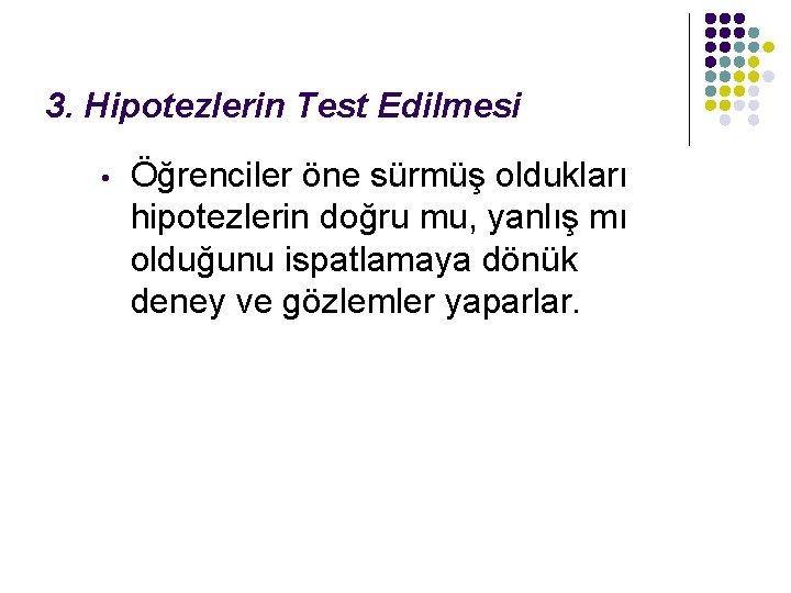 3. Hipotezlerin Test Edilmesi • Öğrenciler öne sürmüş oldukları hipotezlerin doğru mu, yanlış mı