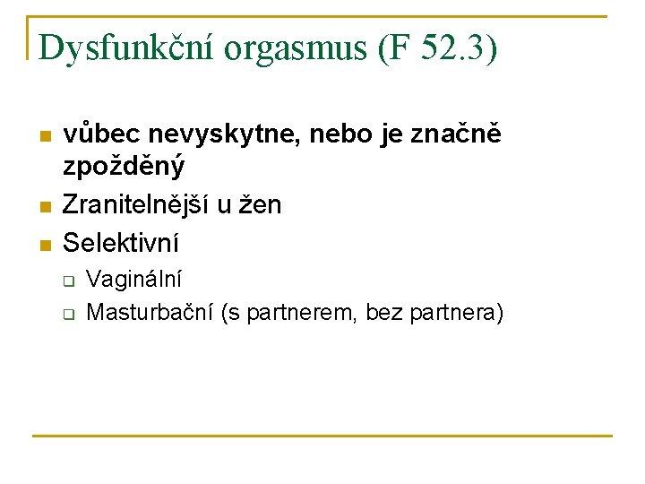 Dysfunkční orgasmus (F 52. 3) n n n vůbec nevyskytne, nebo je značně zpožděný