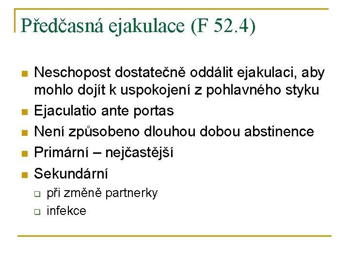 Předčasná ejakulace (F 52. 4) n n n Neschopost dostatečně oddálit ejakulaci, aby mohlo