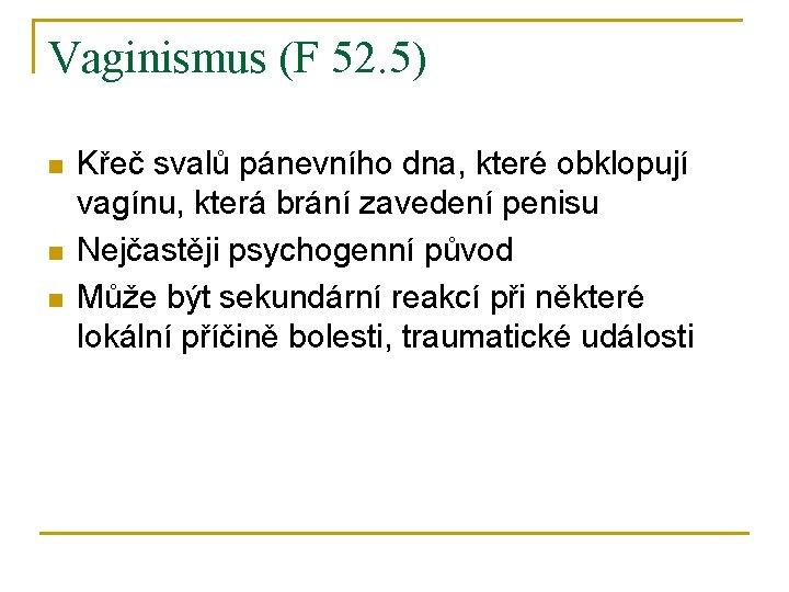 Vaginismus (F 52. 5) n n n Křeč svalů pánevního dna, které obklopují vagínu,