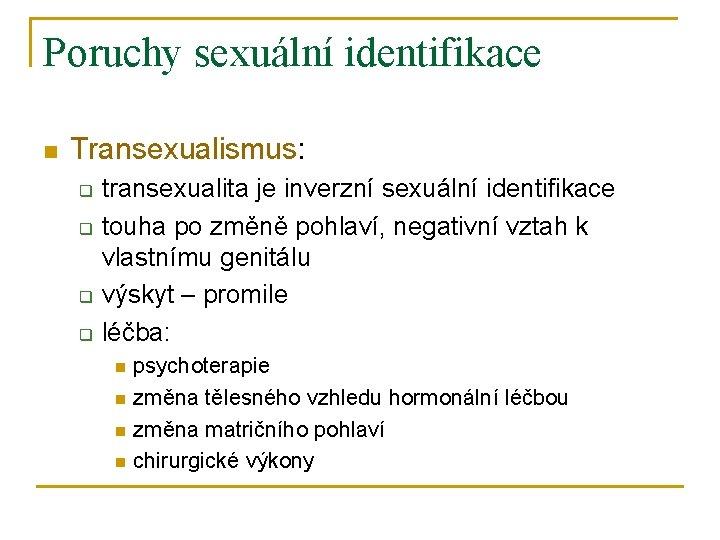 Poruchy sexuální identifikace n Transexualismus: q q transexualita je inverzní sexuální identifikace touha po