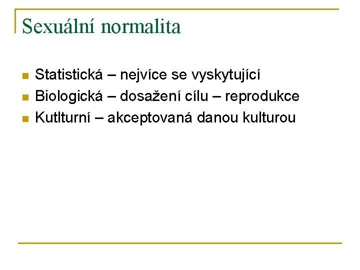 Sexuální normalita n n n Statistická – nejvíce se vyskytující Biologická – dosažení cílu
