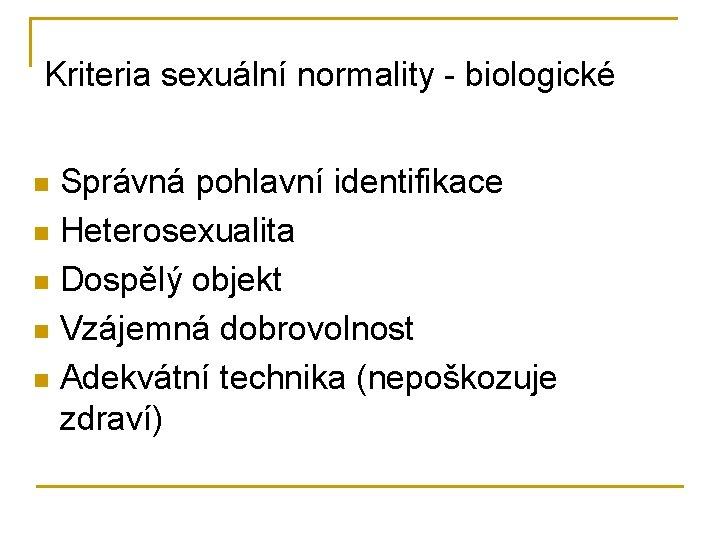 Kriteria sexuální normality - biologické Správná pohlavní identifikace n Heterosexualita n Dospělý objekt n