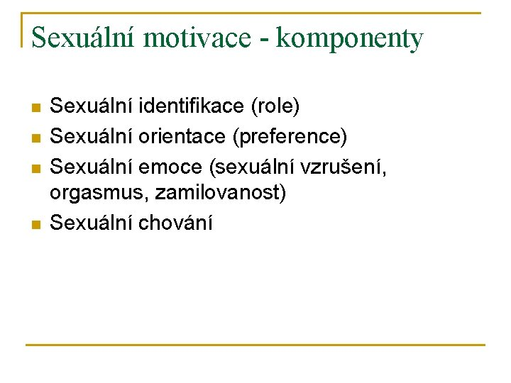 Sexuální motivace - komponenty n n Sexuální identifikace (role) Sexuální orientace (preference) Sexuální emoce