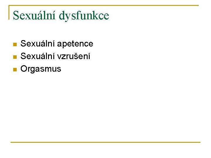 Sexuální dysfunkce n n n Sexuální apetence Sexuální vzrušení Orgasmus