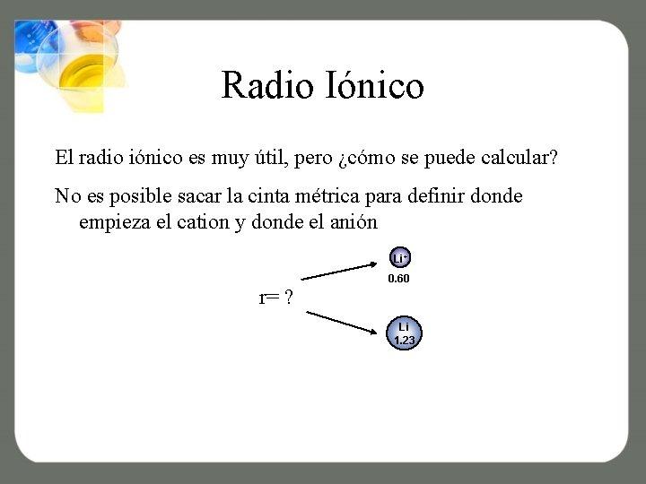 Radio Iónico El radio iónico es muy útil, pero ¿cómo se puede calcular? No