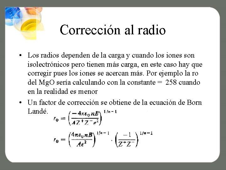 Corrección al radio • Los radios dependen de la carga y cuando los iones
