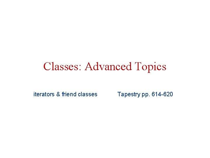 Classes: Advanced Topics iterators & friend classes Tapestry pp. 614 -620