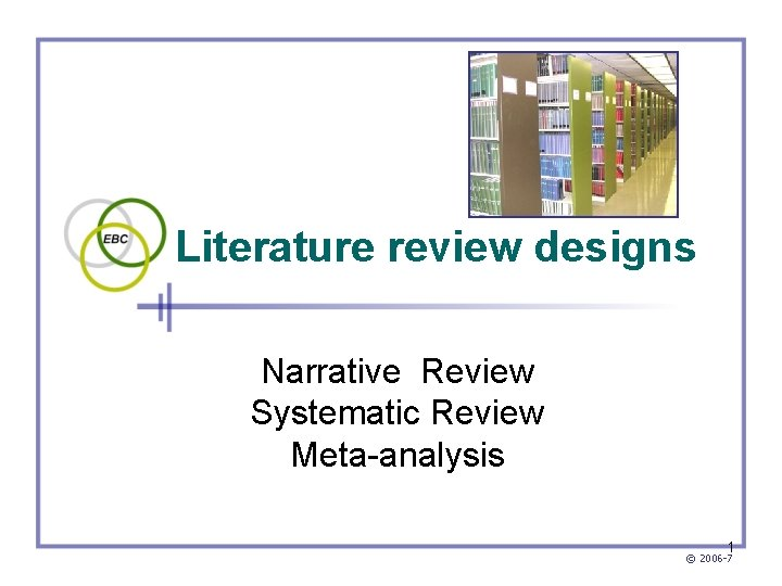 Literature review designs Narrative Review Systematic Review Meta-analysis 1 © 2006 -7