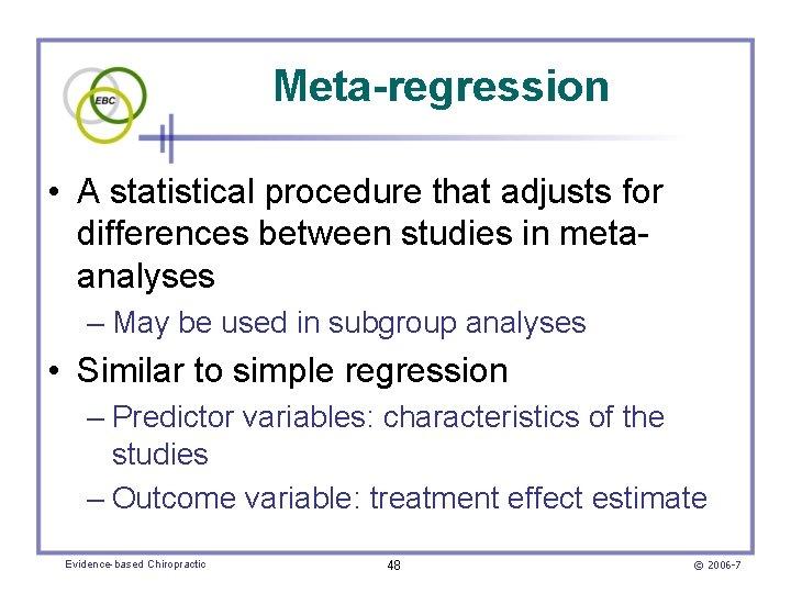 Meta-regression • A statistical procedure that adjusts for differences between studies in metaanalyses –
