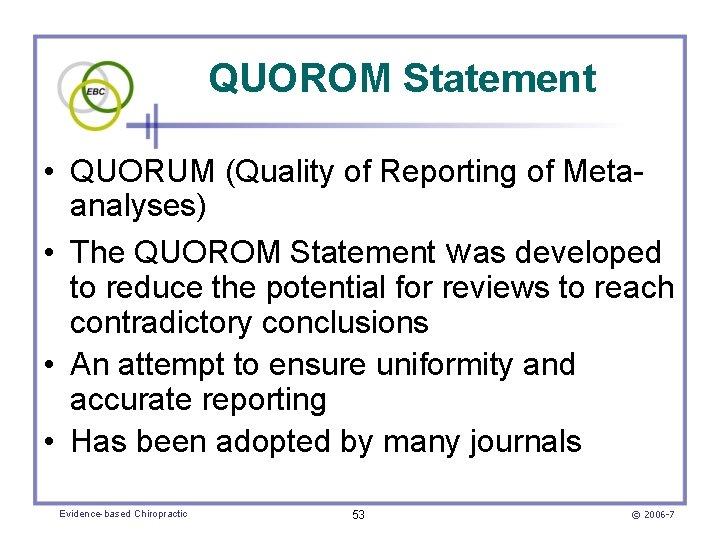 QUOROM Statement • QUORUM (Quality of Reporting of Metaanalyses) • The QUOROM Statement was