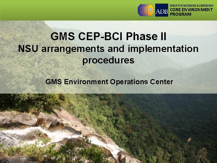 GREATER MEKONG SUBREGION CORE ENVIRONMENT PROGRAM GMS CEP-BCI Phase II NSU arrangements and implementation