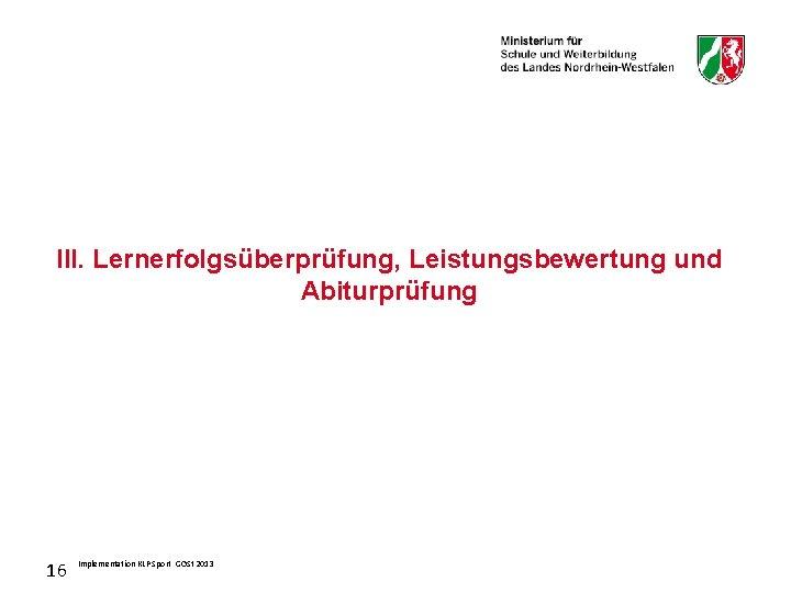 III. Lernerfolgsüberprüfung, Leistungsbewertung und Abiturprüfung 16 Implementation KLP Sport GOSt 2013