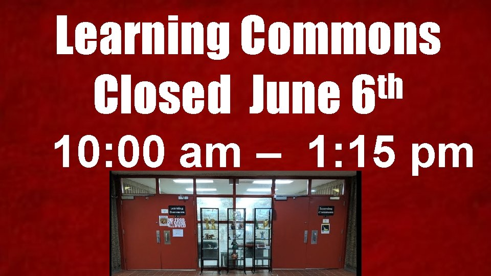 Learning Commons th Closed June 6 10: 00 am – 1: 15 pm