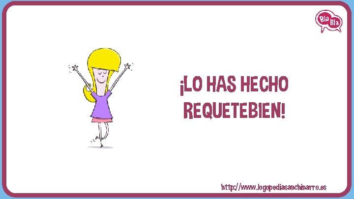 ¡LO HAS HECHO REQUETEBIEN! http: //www. logopediasanchinarro. es