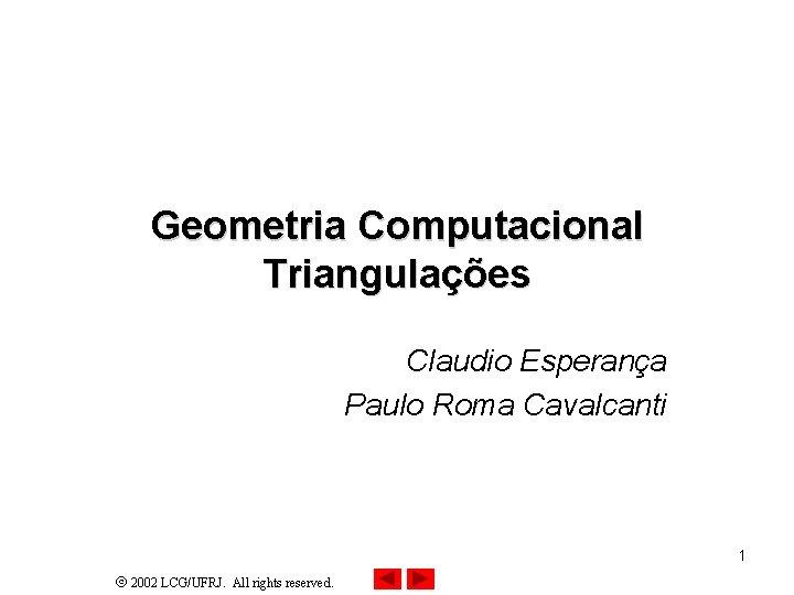 Geometria Computacional Triangulações Claudio Esperança Paulo Roma Cavalcanti 1 2002 LCG/UFRJ. All rights reserved.