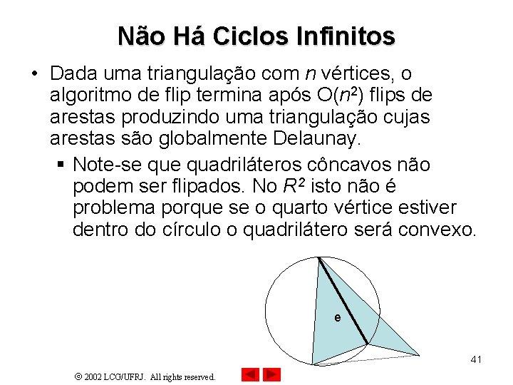 Não Há Ciclos Infinitos • Dada uma triangulação com n vértices, o algoritmo de