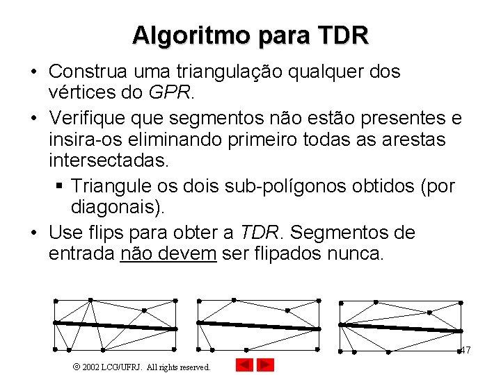 Algoritmo para TDR • Construa uma triangulação qualquer dos vértices do GPR. • Verifique
