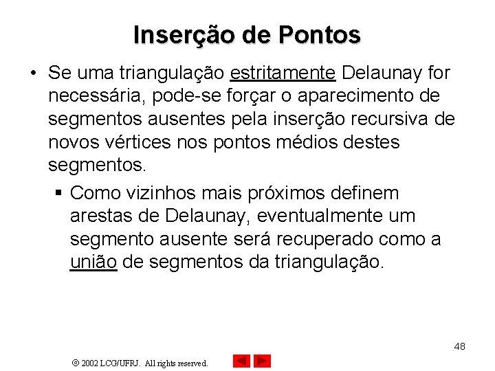 Inserção de Pontos • Se uma triangulação estritamente Delaunay for necessária, pode-se forçar o