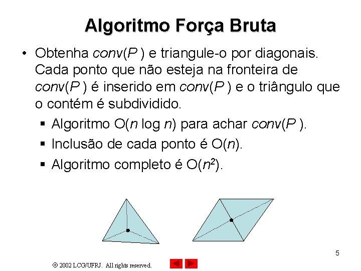 Algoritmo Força Bruta • Obtenha conv(P ) e triangule-o por diagonais. Cada ponto que