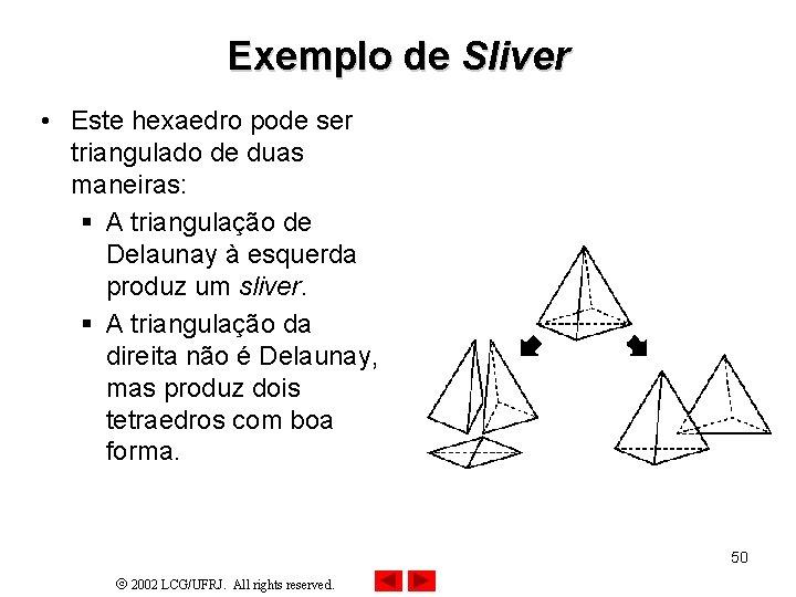 Exemplo de Sliver • Este hexaedro pode ser triangulado de duas maneiras: § A