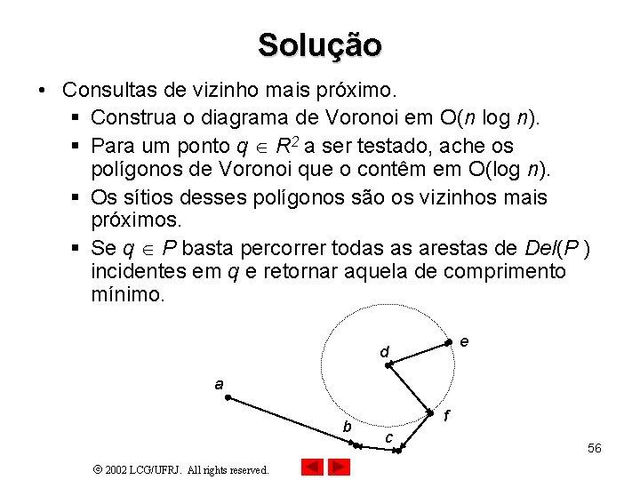Solução • Consultas de vizinho mais próximo. § Construa o diagrama de Voronoi em