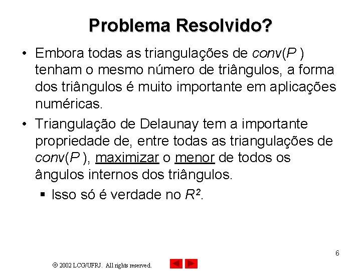 Problema Resolvido? • Embora todas as triangulações de conv(P ) tenham o mesmo número