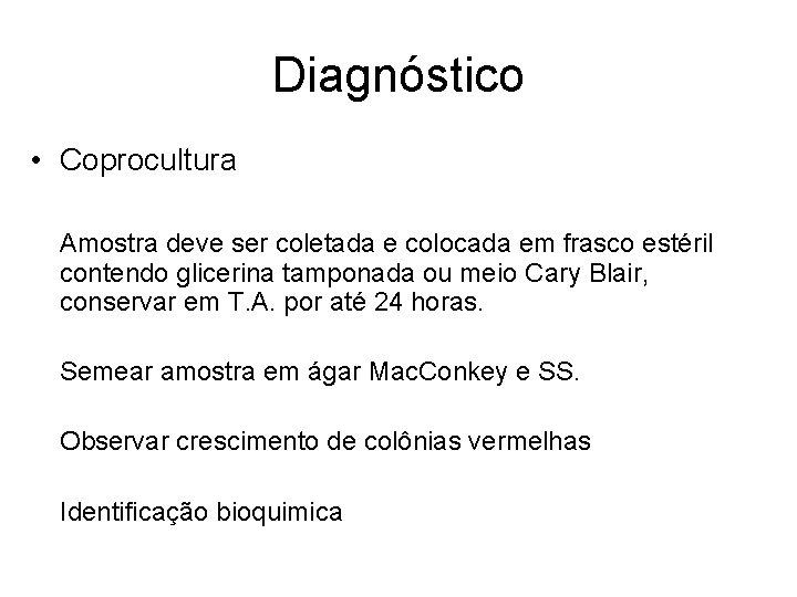 Diagnóstico • Coprocultura Amostra deve ser coletada e colocada em frasco estéril contendo glicerina