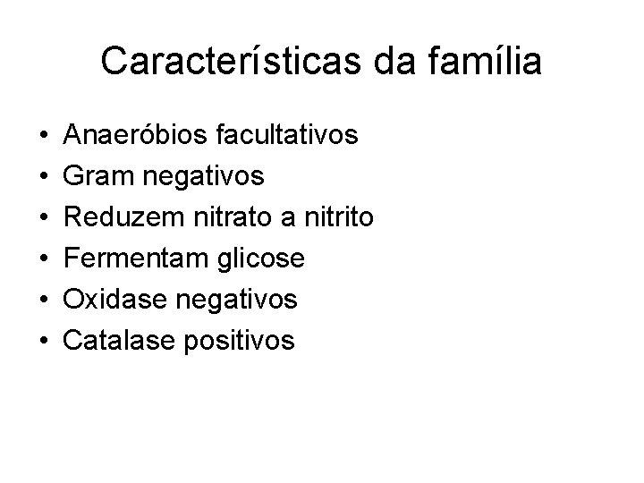 Características da família • • • Anaeróbios facultativos Gram negativos Reduzem nitrato a nitrito