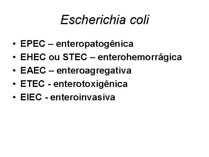 Escherichia coli • • • EPEC – enteropatogênica EHEC ou STEC – enterohemorrágica EAEC