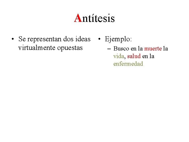 Antítesis • Se representan dos ideas • Ejemplo: virtualmente opuestas – Busco en la