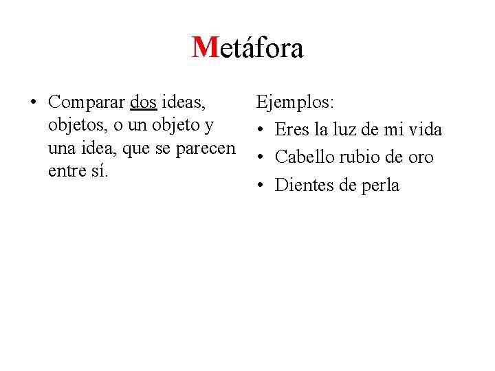 Metáfora • Comparar dos ideas, Ejemplos: objetos, o un objeto y • Eres la