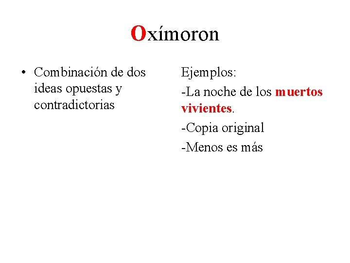 Oxímoron • Combinación de dos ideas opuestas y contradictorias Ejemplos: -La noche de los