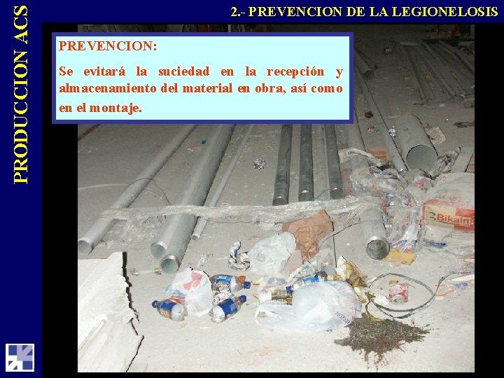 PRODUCCION ACS 2. - PREVENCION DE LA LEGIONELOSIS PREVENCION: Se evitará la suciedad en