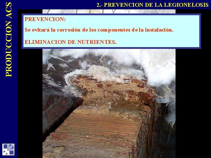 PRODUCCION ACS 2. - PREVENCION DE LA LEGIONELOSIS PREVENCION: Se evitará la corrosión de
