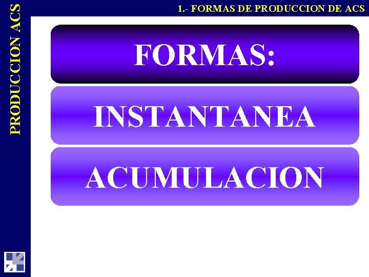 PRODUCCION ACS 1. - FORMAS DE PRODUCCION DE ACS FORMAS: INSTANTANEA ACUMULACION