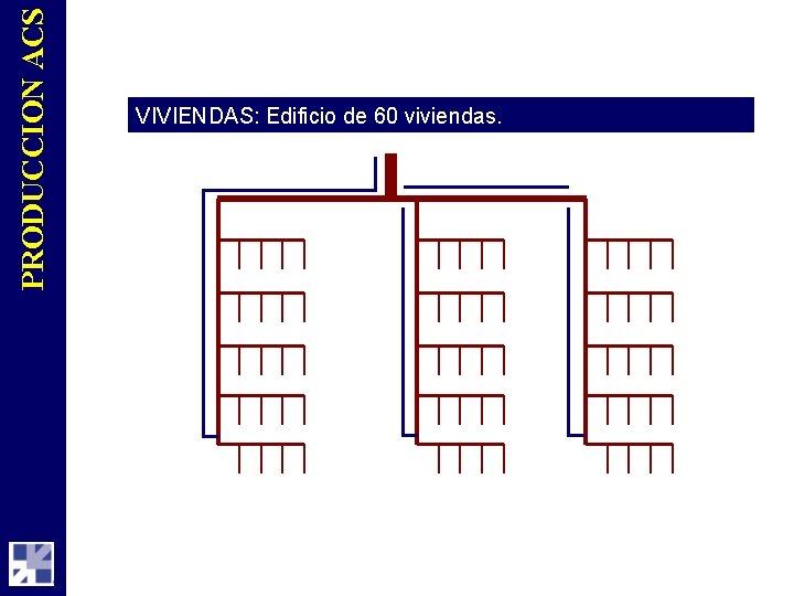 PRODUCCION ACS VIVIENDAS: Edificio de 60 viviendas.