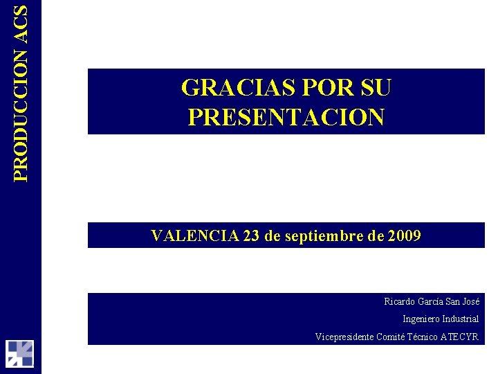PRODUCCION ACS GRACIAS POR SU PRESENTACION VALENCIA 23 de septiembre de 2009 Ricardo García