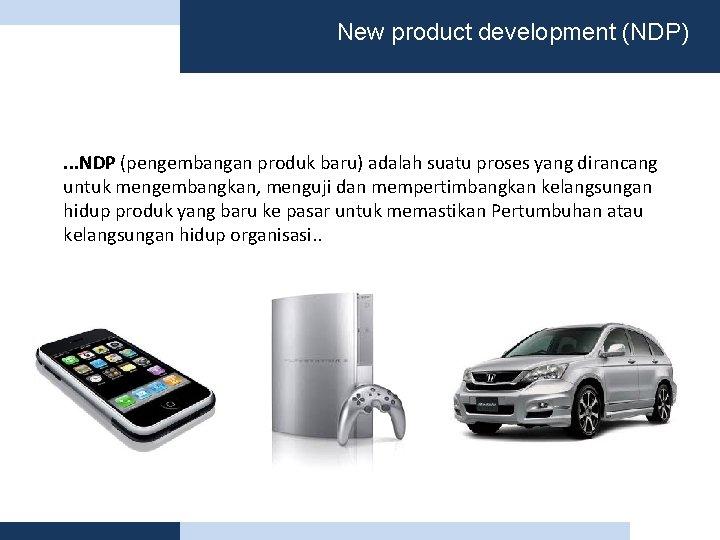 New product development (NDP) . . . NDP (pengembangan produk baru) adalah suatu proses