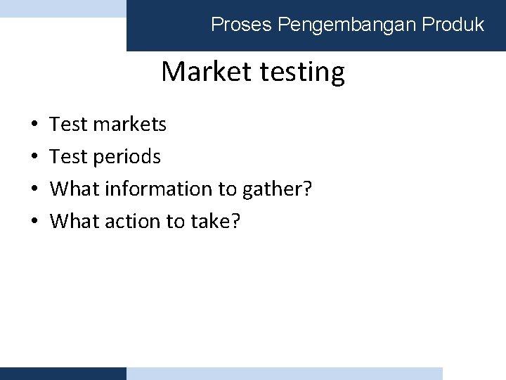 Proses Pengembangan Produk Market testing • • Test markets Test periods What information to