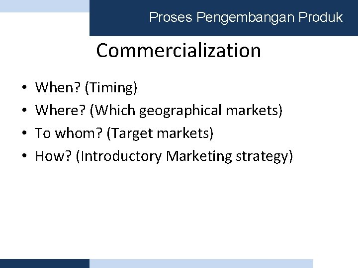 Proses Pengembangan Produk Commercialization • • When? (Timing) Where? (Which geographical markets) To whom?