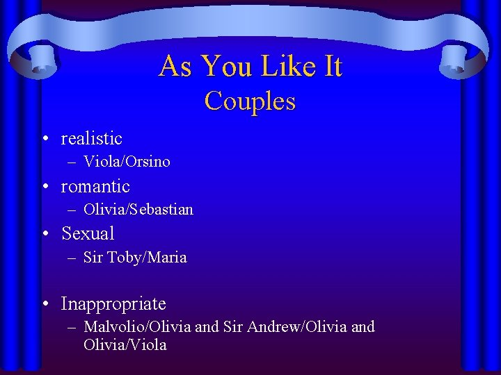 As You Like It Couples • realistic – Viola/Orsino • romantic – Olivia/Sebastian •