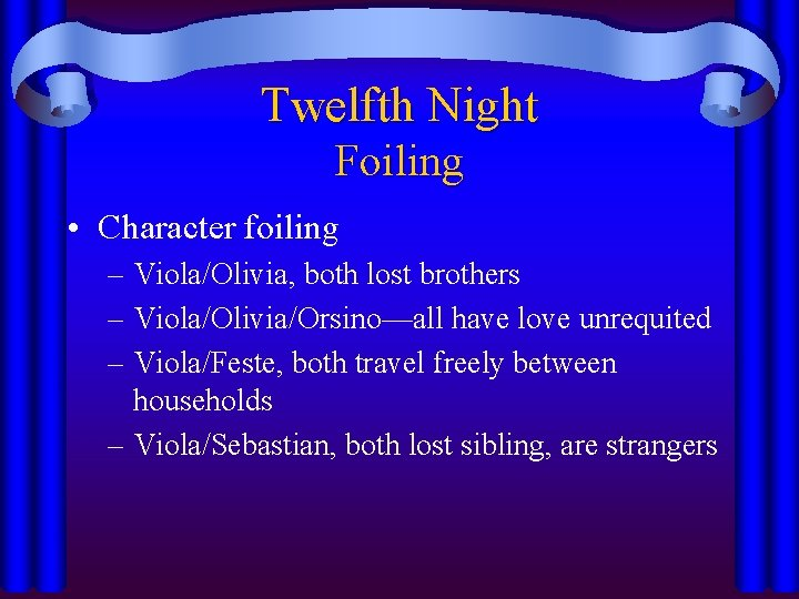 Twelfth Night Foiling • Character foiling – Viola/Olivia, both lost brothers – Viola/Olivia/Orsino—all have