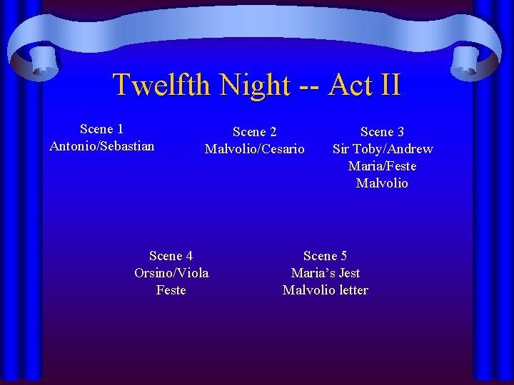 Twelfth Night -- Act II Scene 1 Antonio/Sebastian Scene 2 Malvolio/Cesario Scene 4 Orsino/Viola