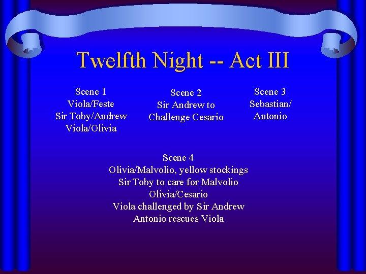 Twelfth Night -- Act III Scene 1 Viola/Feste Sir Toby/Andrew Viola/Olivia Scene 2 Sir