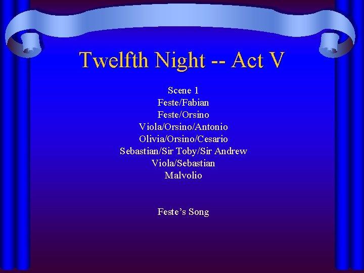 Twelfth Night -- Act V Scene 1 Feste/Fabian Feste/Orsino Viola/Orsino/Antonio Olivia/Orsino/Cesario Sebastian/Sir Toby/Sir Andrew