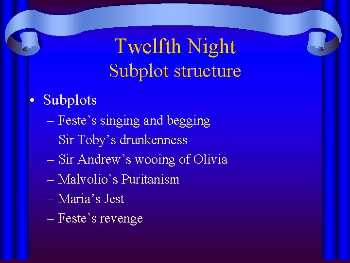 Twelfth Night Subplot structure • Subplots – Feste's singing and begging – Sir Toby's