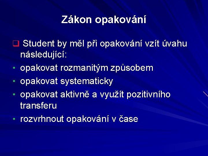 Zákon opakování q Student by měl při opakování vzít úvahu • • následující: opakovat