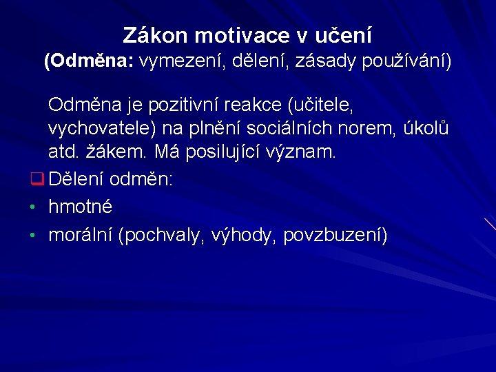 Zákon motivace v učení (Odměna: vymezení, dělení, zásady používání) Odměna je pozitivní reakce (učitele,